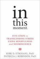 Strosahl PhD, Kirk D., Robinson PhD, Patricia J. - In This Moment: Five Steps to Transcending Stress Using Mindfulness and Neuroscience - 9781626251274 - V9781626251274