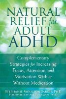 Sarkis PhD, Stephanie Moulton - Natural Relief for Adult ADHD: Complementary Strategies for Increasing Focus, Attention, and Motivation With or Without Medication - 9781626251649 - V9781626251649