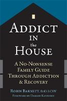 Barnett EdD  LCSW, Robin - Addict in the House: A No-Nonsense Family Guide Through Addiction and Recovery - 9781626252608 - V9781626252608