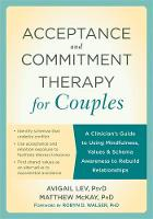 Lev PsyD, Avigail, McKay PhD, Matthew - Acceptance and Commitment Therapy for Couples: A Clinician's Guide to Using Mindfulness, Values, and Schema Awareness to Rebuild Relationships - 9781626254800 - V9781626254800