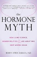 DeLuca PhD, Robyn Stein - The Hormone Myth: How Junk Science, Gender Politics, and Lies about PMS Keep Women Down - 9781626255098 - V9781626255098