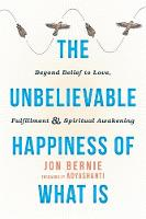 Bernie, Jon - The Unbelievable Happiness of What Is: Beyond Belief to Love, Fulfillment, and Spiritual Awakening - 9781626258716 - V9781626258716