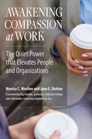 Worline, Monica, Dutton, Jane E. - Awakening Compassion at Work: The Quiet Power That Elevates People and Organizations - 9781626564459 - V9781626564459