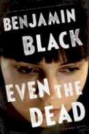 Black, Benjamin - Even the Dead: A Quirke Novel - 9781627790666 - 9781627790666
