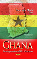 van Dyck, Ines - Ghana: Developments and U.S. Relations (African Political, Economic, and Security Issues) - 9781628080636 - V9781628080636