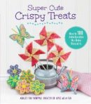 Fox Whipple, Ashley - Super Cute Crispy Treats: Nearly 100 Unbelievable No-Bake Desserts - 9781631060793 - V9781631060793