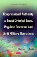 ANSON D.H. - Congressional Authority to Enact Criminal Laws, Regulate Firearms and Limit Military Operations (Congressional Policies, Practices and Procedures) - 9781631178177 - V9781631178177