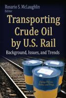 MCLAUGHLIN R.S. - Transporting Crude Oil by U.S. Rail: Background, Issues, and Trends (Energy Policies, Politics and Prices) - 9781631178375 - V9781631178375