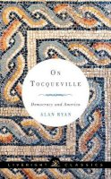 Ryan, Alan - On Tocqueville: Democracy and America (Liveright Classics) - 9781631490590 - V9781631490590