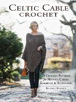 Barker, Bonnie - Celtic Cable Crochet: 18 Crochet Patterns for Modern Cabled Garments & Accessories - 9781632503534 - V9781632503534