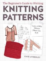 Atherley, Kate - The Beginner's Guide to Writing Knitting Patterns: Learn to Write Patterns Others Can Knit - 9781632504340 - V9781632504340