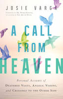 Varga, Josie - A Call From Heaven: Personal Accounts of Deathbed Visits, Angelic Visions, and Crossings to the Other Side - 9781632650818 - V9781632650818