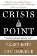Lott, Trent, Daschle, Tom, Sternfeld, Jon - Crisis Point: Why We Must - and How We Can - Overcome Our Broken Politics in Washington and Across America - 9781632864628 - V9781632864628