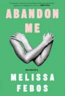 Febos, Melissa - Abandon Me: Memoirs - 9781632866578 - V9781632866578