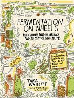 Whitsitt, Tara - Fermentation on Wheels: Road Stories, Food Ramblings, and 50 Do-It-Yourself Recipes from Sauerkraut, Kombucha, and Yogurt to Miso, Tempeh, and Mead - 9781632867902 - V9781632867902