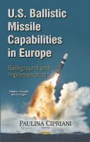 Cipriani, Paulina - U.s. Ballistic Missile Capabilities in Europe: Background and Implementation - 9781633214705 - V9781633214705