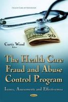 Wood, Curtis - The Health Care Fraud and Abuse Control Program: Issues, Assessments and Effectiveness - 9781634636933 - V9781634636933