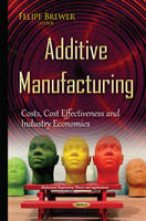 Brewer, Felipe - Additive Manufacturing: Costs, Cost Effectiveness and Industry Economics - 9781634833646 - V9781634833646