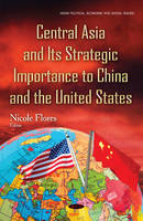 Nicole Flores - Central Asia and Its Strategic Importance to China and the United States (Asian Political, Economic and Social Issues) - 9781634841634 - V9781634841634