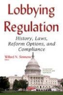 Willard N. Simmons - Lobbying Regulation: History, Laws, Reform Options, and Compliance - 9781634849982 - V9781634849982