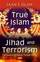 Islam, Jaan S. - True Islam, Jihad, and Terrorism: The Science of Islamic Foreign Policy (Religion and Spirituality) - 9781634855068 - V9781634855068