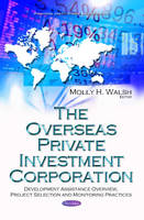 Molly H Walsh - The Overseas Private Investment Corporation: Development Assistance Overview, Project Selection and Monitoring Practices - 9781634857284 - V9781634857284