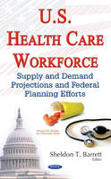 Sheldon T Barrett - U.s. Health Care Workforce: Supply and Demand Projections and Federal Planning Efforts - 9781634857307 - V9781634857307