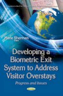 Marie Sherman - Developing a Biometric Exit System to Address Visitor Overstays: Progress and Issues - 9781634858113 - V9781634858113