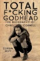 Reiff, Corbin - Total F*cking Godhead: The Biography of Chris Cornell - 9781642932157 - 9781642932157