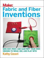 Ceceri, Kathy - Fabric and Fiber Inventions: Sew, Knit, Print, and Electrify Your Own Designs to Wear, Use, and Play With - 9781680452273 - V9781680452273