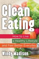 Madison, Windy - Clean Eating: How to Live a Healthy Lifestyle and Feel Better Everyday - 9781681279589 - V9781681279589