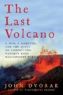 Dvorak, John - The Last Volcano: A Man, a Romance, and the Quest to Understand Nature's Most Magnificent Fury - 9781681772981 - V9781681772981
