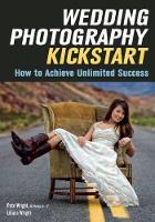 Liliana Wright, Pete Wright - Wedding Photography Kickstart : How to Acheive Unlimited Success - 9781682030486 - V9781682030486