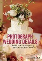 Tiffany Wayne - Photograph Wedding Details: A Guide to Documenting Jewelry, Cakes, Flowers, Décor, and More - 9781682031049 - V9781682031049