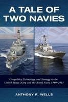 Wells, Anthony - A Tale of Two Navies: Geopolitics, Technology, and Strategy in the United States Navy and the Royal Navy, 1960-2015 - 9781682471203 - V9781682471203