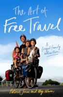 Jones, Patrick, Ulman, Meg - The Art of Free Travel: A Frugal Family Adventure - 9781742234434 - V9781742234434
