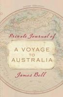 Bell, James - A Voyage to Australia: Private Journal of James Bell - 9781742377957 - V9781742377957