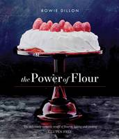 Dillon, Rowie - The Power of Flour: The deliciously versatile world of flour in baking and cooking GLUTEN-FREE - 9781742578132 - V9781742578132