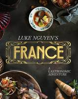 Nguyen, Luke - Luke Nguyen's France: A Gastronomic Adventure - 9781742707181 - V9781742707181