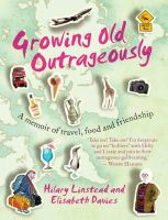 Davies, Elisabeth, Linstead, Hilary - Growing Old Outrageously: A Memoir of Travel, Food and Friendship - 9781743316818 - KTG0002425