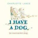 Lance, Charlotte - I Have a Dog: (An Inconvenient Dog) - 9781743317815 - V9781743317815
