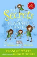 Watts, Frances - The Secrets of Flamant Castle: The Complete Adventures of Sword Girl and Friends - 9781743319543 - V9781743319543