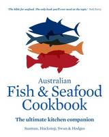 Sussman, John, Huckstep, Anthony, Hodges, Stephen, Swan, Sarah - The Australian Fish and Seafood Cookbook: The Ultimate Kitchen Companion - 9781743363287 - V9781743363287