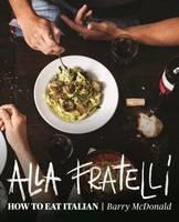 McDonald, Barry, Durack, Terry - Alla Fratelli: How to Eat Italian - 9781743364710 - V9781743364710