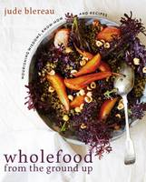 Blereau, Jude - Wholefood from the Ground Up: Nourishing Wisdoms, Know How and Recipes - 9781743365380 - V9781743365380