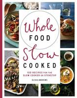 Andrews, Olivia - Whole Food Slow Cooked: 100 Recipes for the Slow-Cooker or Stovetop - 9781743365588 - V9781743365588