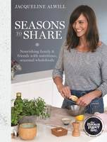 Alwill, Jacqueline - Seasons to Share: Nourishing Family and Friends with Nutritious, Seasonal Wholefood - 9781743367483 - V9781743367483