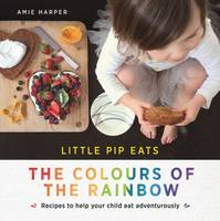 Harper, Aime - Little Pip Eats the Colours of the Rainbow: Recipes to Help Your Child Eat Adventurously - 9781743368541 - V9781743368541