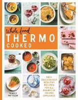 Pattison, Tracey - Whole Food Thermo Cooked: 140+ Deliciously Healthy Recipes for All Brands of Thermo Appliance - 9781743368695 - V9781743368695