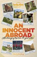 Berendt, John, Eggers, Dave, Ford, Richard, Iyer, Pico, McCall Smith, Alexander, Smiley, Jane - An Innocent Abroad: Life-Changing Trips from 35 Great Writers (Anthology) - 9781743603604 - V9781743603604